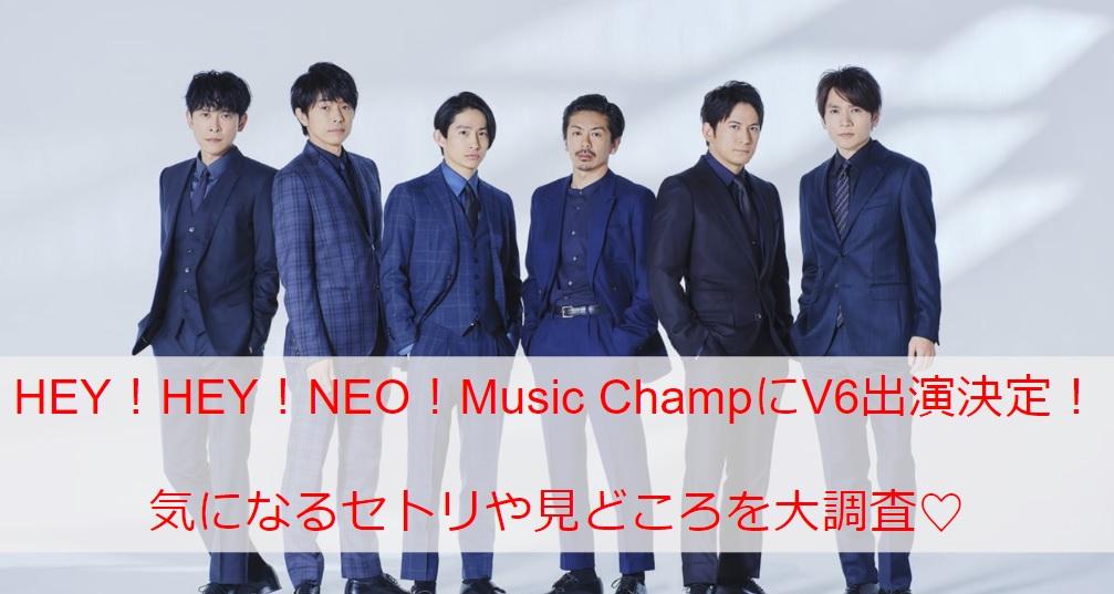 【HEY!HEY!NEO!Music Champ】V6の出演決定!気になるセトリや見どころを一挙ご紹介!