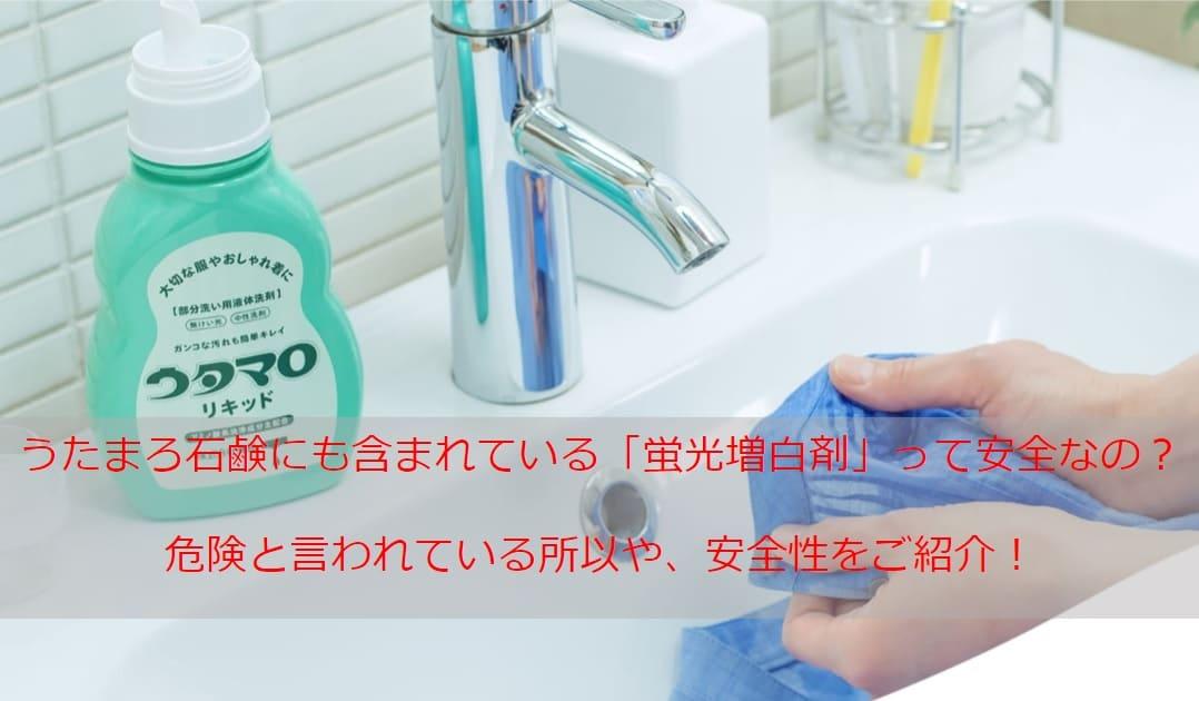 うたまろ石鹸の成分に含まれる蛍光増白剤(蛍光剤)は危険それとも安全?発がん性など体に悪い害はない?