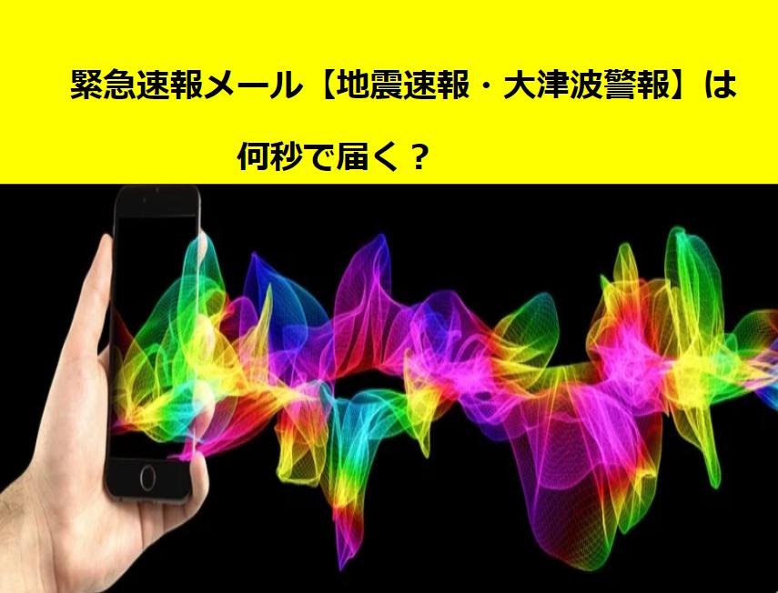 緊急速報メール【地震速報・大津波の警報】は何秒で届く?