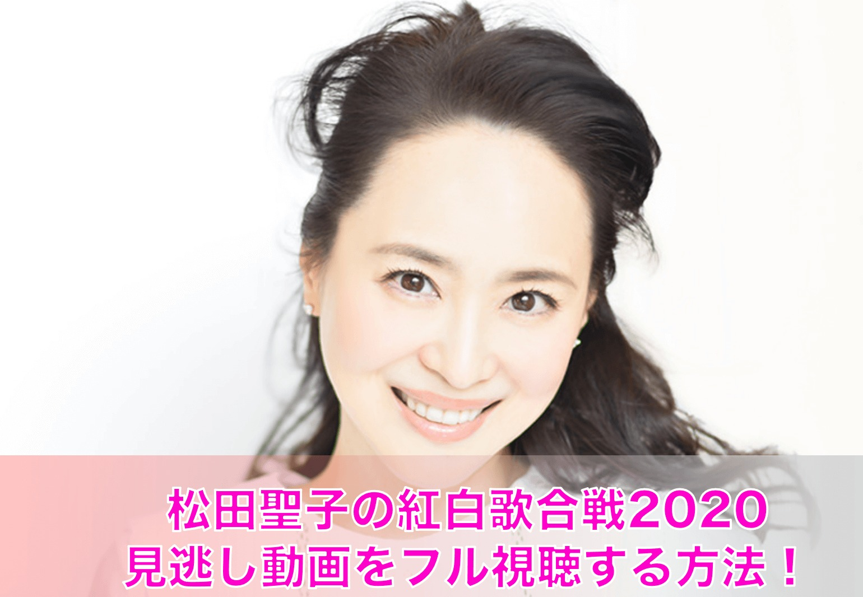 松田聖子の紅白歌合戦2020見逃し動画をフル視聴する方法!