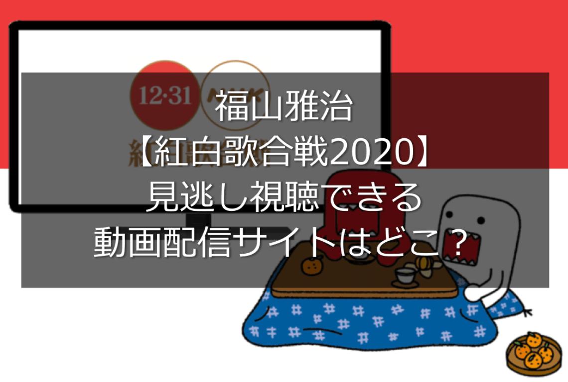 福山雅治【紅白歌合戦2020】動画を見逃し視聴できる動画配信サイトはどこ?いつから見れるかも調査!
