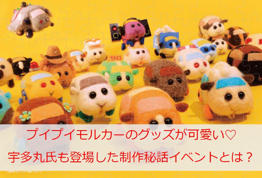 プイプイモルカーのグッズが可愛い♡人気ラッパー「宇多丸」氏も登場した制作秘話イベントとは?