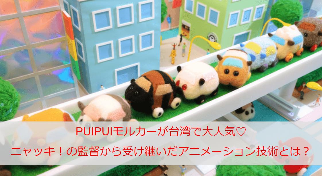 PUIPUIモルカーが台湾で大人気♡「ニャッキ!」の監督から受け継いだアニメーション技術とは?