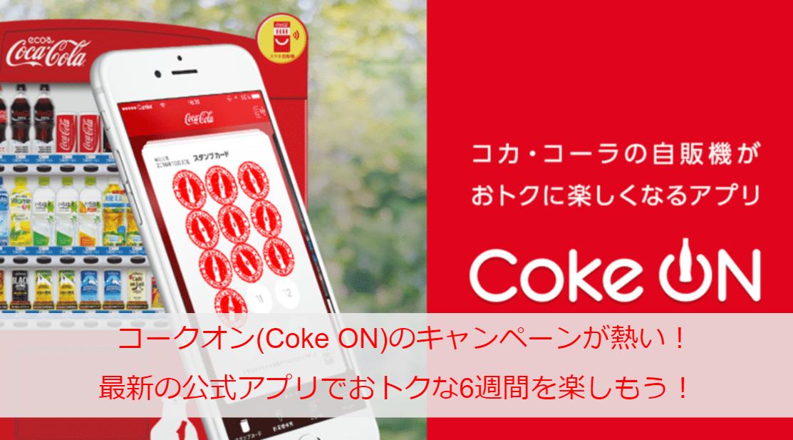 コークオン(Coke ON)のキャンペーンが熱い!最新の公式アプリでおトクな6週間を楽しもう!