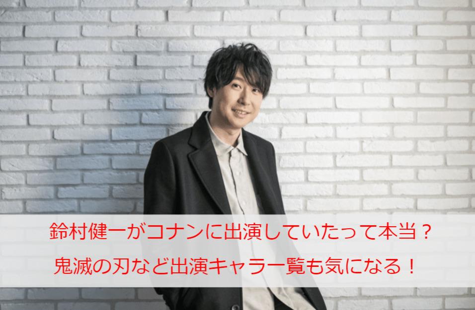 鈴村健一がコナンに出演していたって本当?鬼滅の刃など出演キャラ一覧も気になる!
