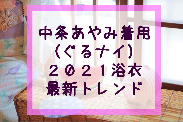 中条あやみ着用(ぐるナイ)浴衣2021最新トレンド