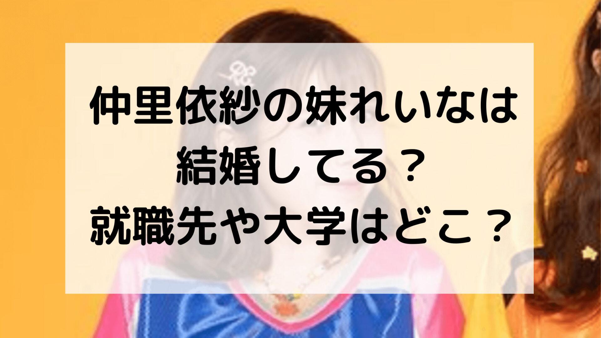 仲里依紗の妹れいなは結婚してる?就職先や大学はどこ?