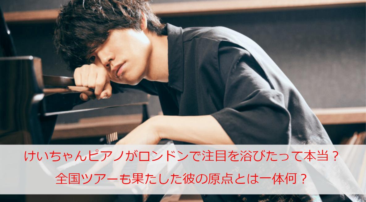 けいちゃんピアノがロンドンで注目を浴びたって本当?全国ツアーも果たした彼の原点とは一体何?